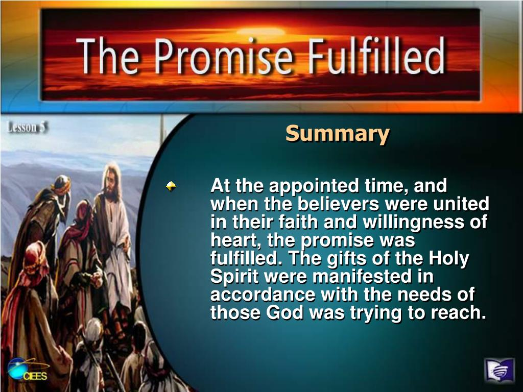 At the appointed time, and when the believers were united in their faith and willingness of heart, the promise was fulfilled. The gifts of the Holy Spirit were manifested in accordance with the needs of those God was trying to reach.