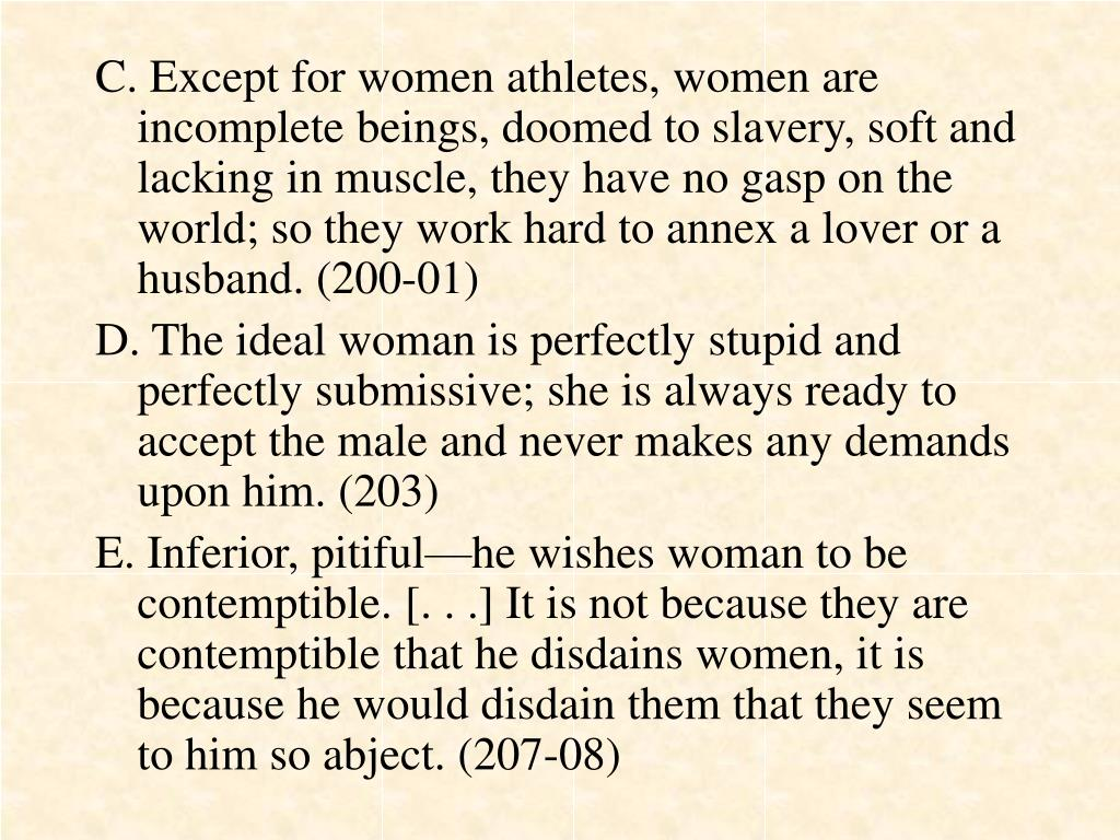 C. Except for women athletes, women are incomplete beings, doomed to slavery, soft and lacking in muscle, they have no gasp on the world; so they work hard to annex a lover or a husband. (200-01)