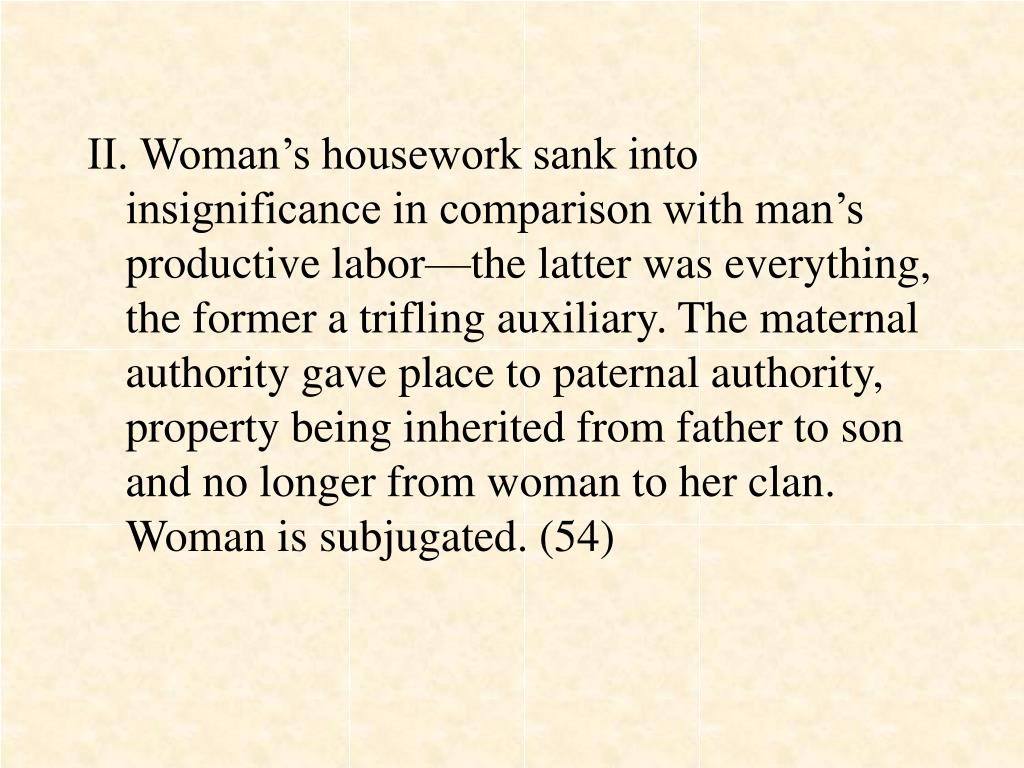 II. Woman's housework sank into insignificance in comparison with man's productive labor—the latter was everything, the former a trifling auxiliary. The maternal authority gave place to paternal authority, property being inherited from father to son and no longer from woman to her clan. Woman is subjugated. (54)