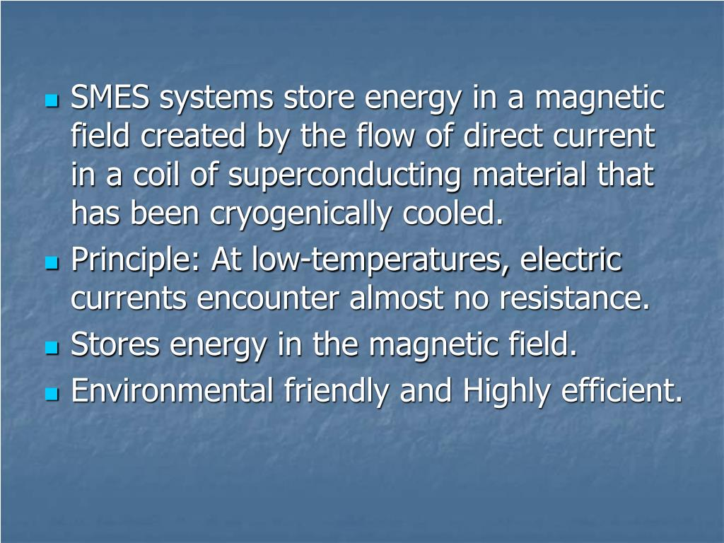 SMES systems store energy in a magnetic field created by the flow of direct current in a coil of superconducting material that has been cryogenically cooled.
