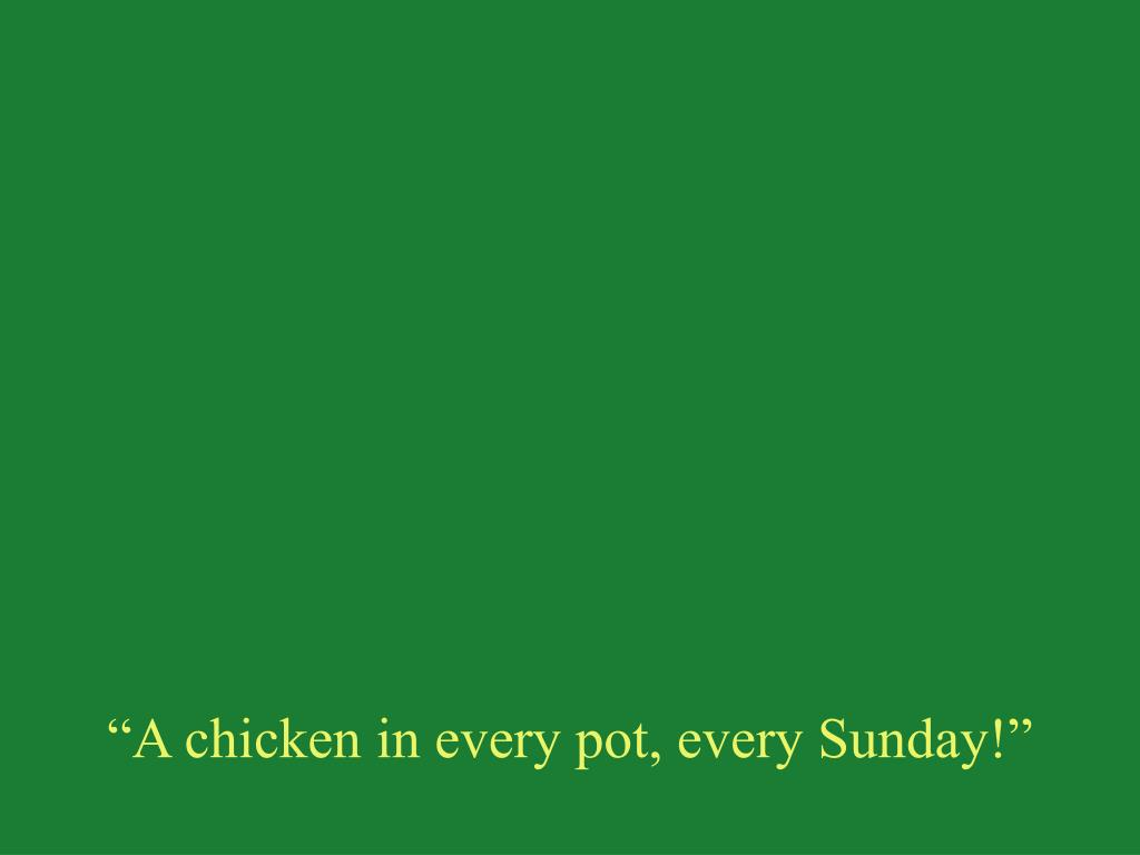 """""""A chicken in every pot, every Sunday!"""""""