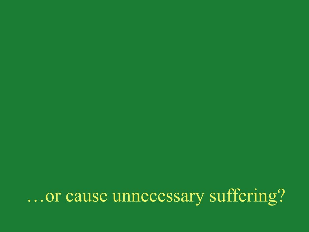 …or cause unnecessary suffering?