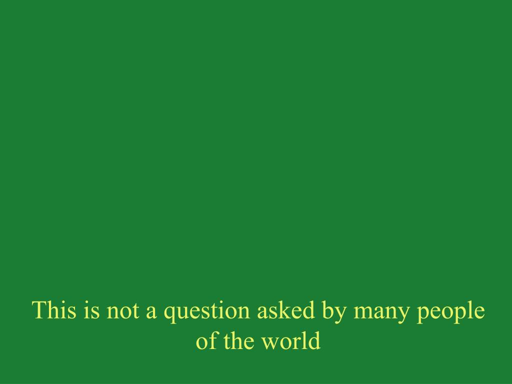 This is not a question asked by many people of the world