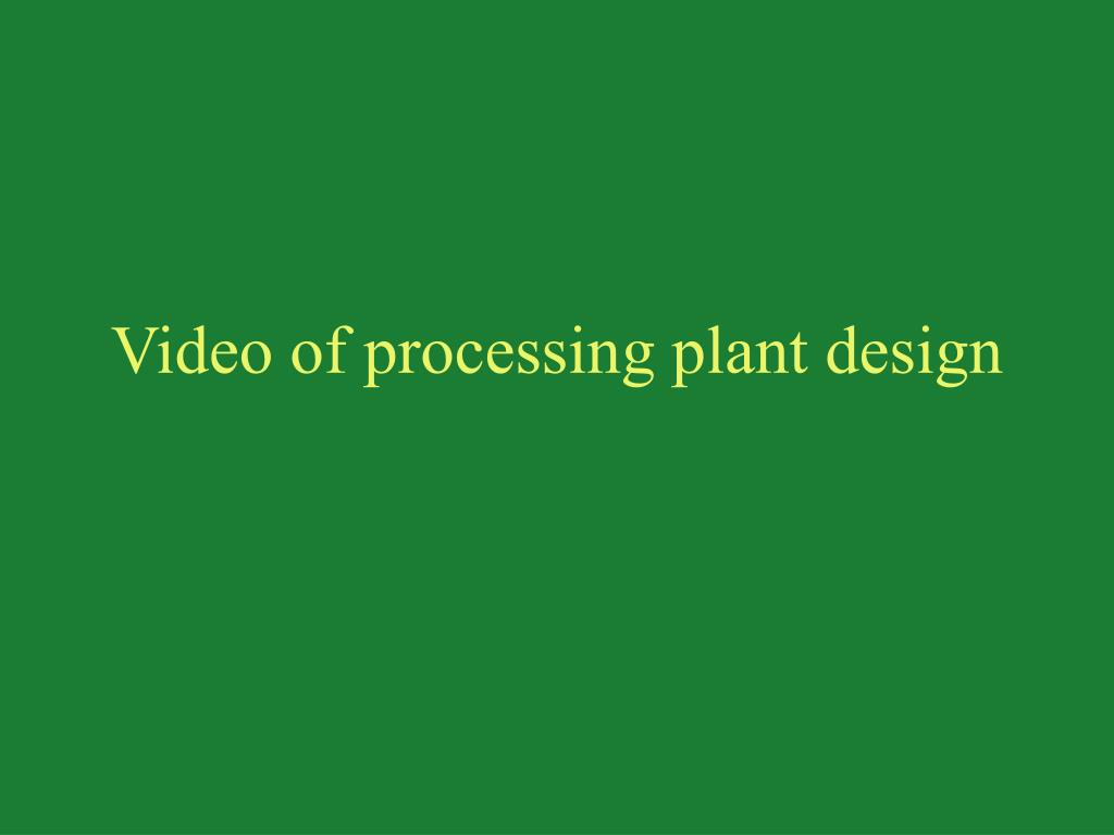 Video of processing plant design