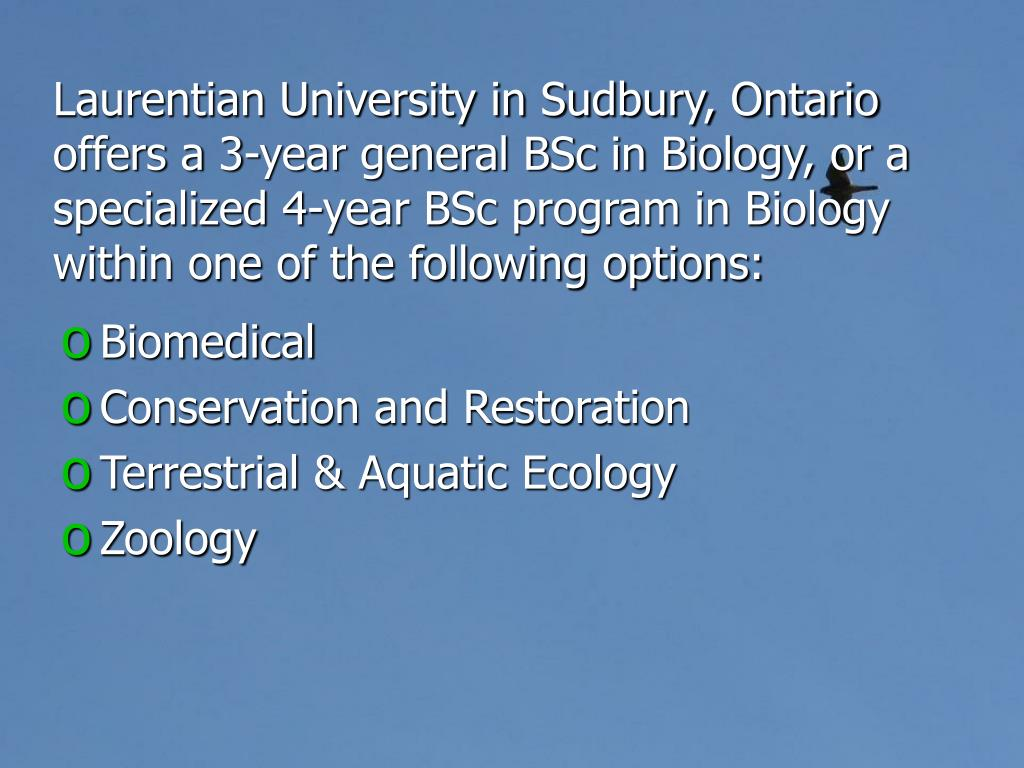 Laurentian University in Sudbury, Ontario offers a 3-year general BSc in Biology, or a specialized 4-year BSc program in Biology within one of the following options: