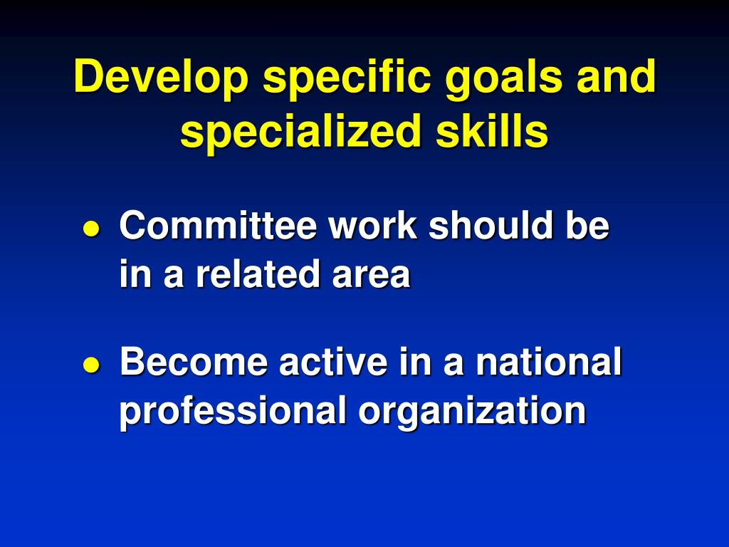 Develop specific goals and specialized skills
