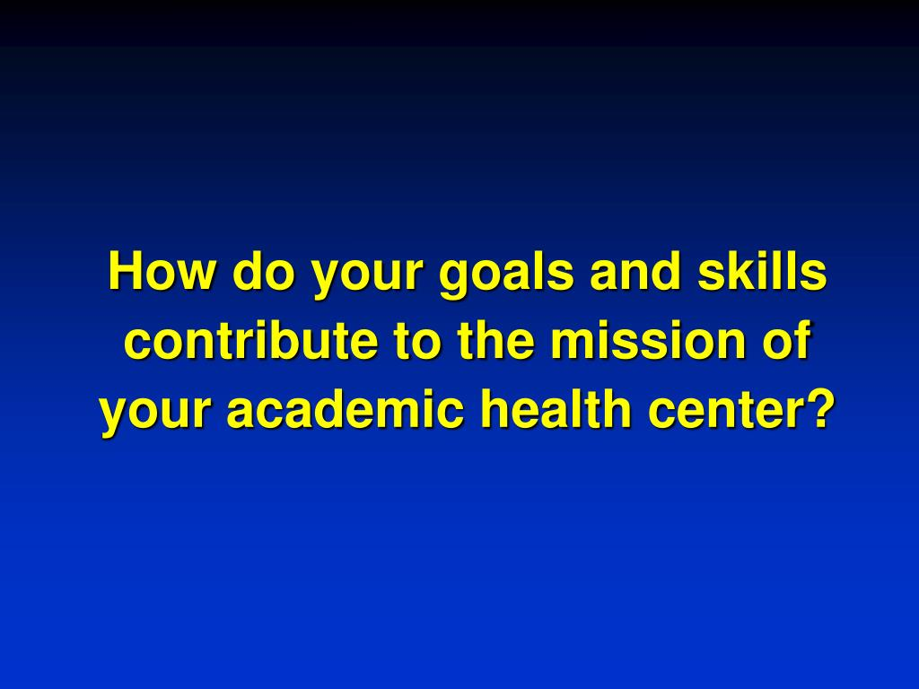 How do your goals and skills contribute to the mission of your academic health center?