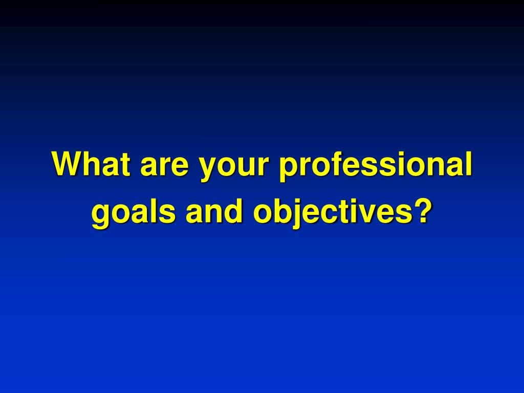 What are your professional goals and objectives?