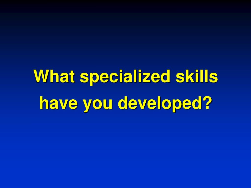 What specialized skills have you developed?
