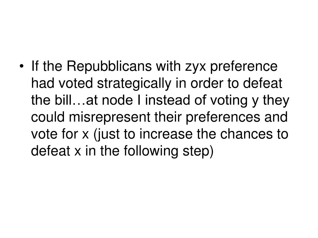 If the Repubblicans with zyx preference had voted strategically in order to defeat the bill…at node I instead of voting y they could misrepresent their preferences and vote for x (just to increase the chances to defeat x in the following step)