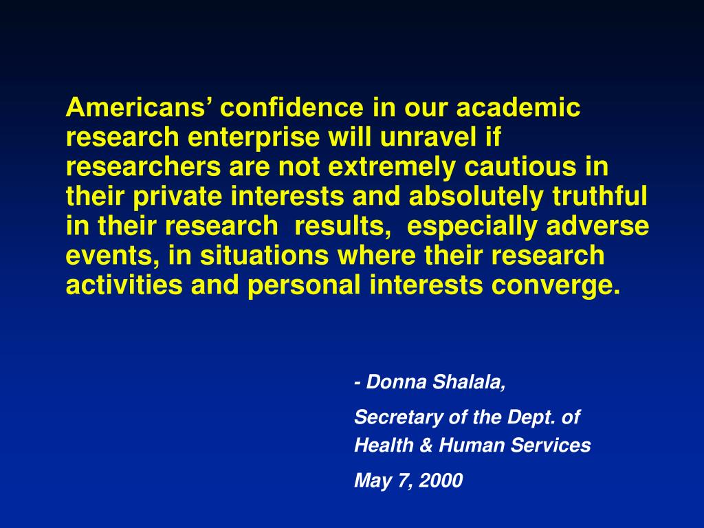 Americans' confidence in our academic research enterprise will unravel if researchers are not extremely cautious in their private interests and absolutely truthful in their research  results,  especially adverse events, in situations where their research activities and personal interests converge.