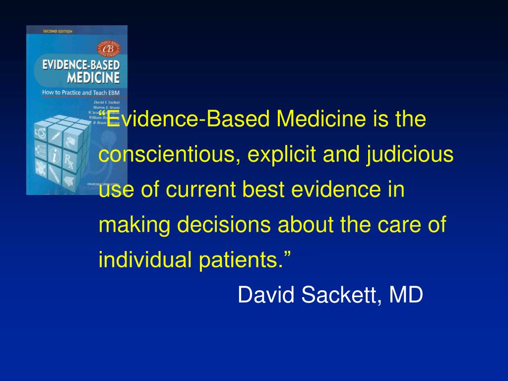 """Evidence-Based Medicine is the conscientious, explicit and judicious use of current best evidence in making decisions about the care of individual patients."""