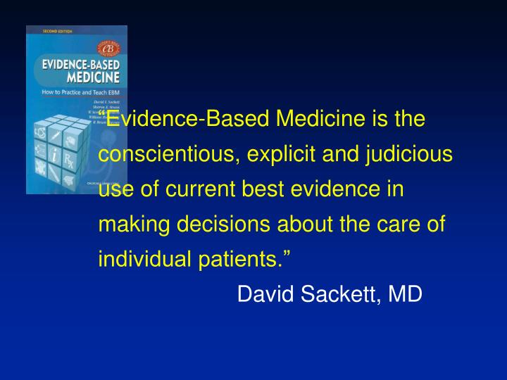 """Evidence-Based Medicine is the conscientious, explicit and judicious use of current best evidence..."