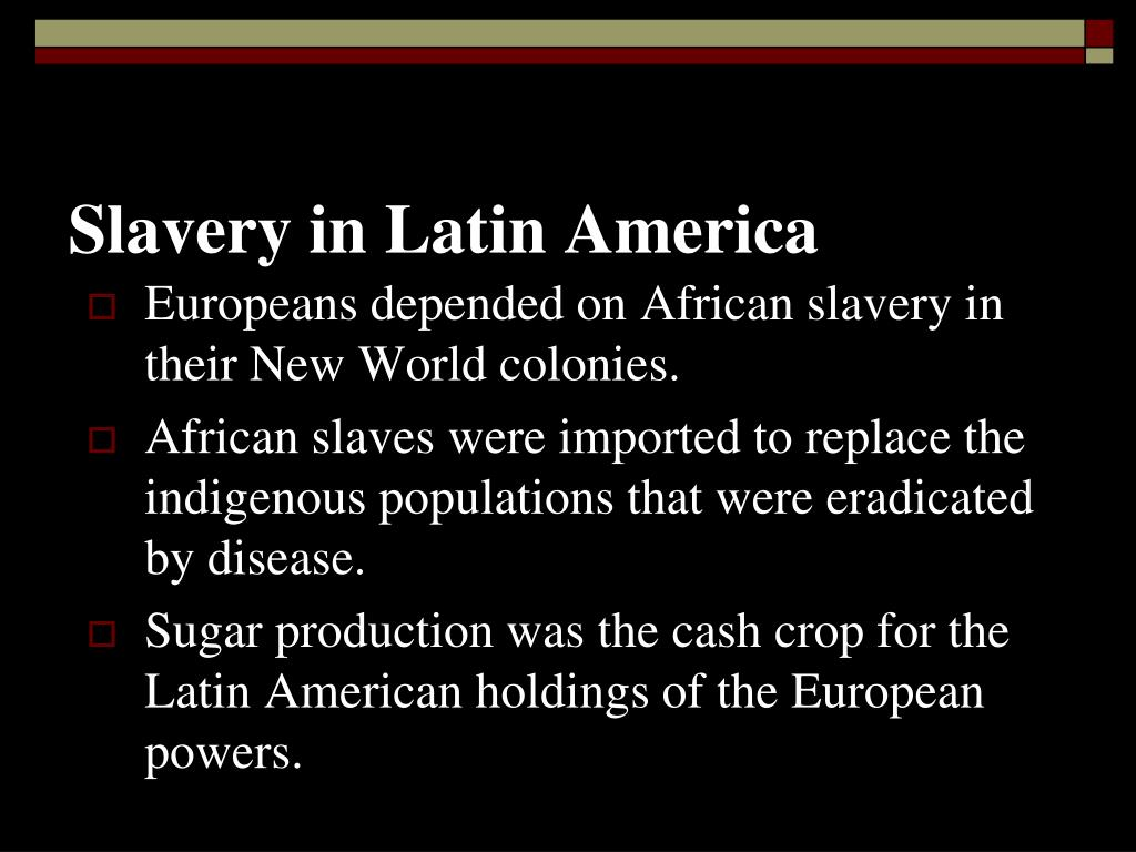 slavery in latin america Scholars of latin american history have traditionally been most willing to acknowledge the practice of native american slavery, particularly during the 16th century in both the caribbean and brazil additionally, in both spanish and portuguese america, the enslavement of indigenous peoples continued in subsequent centuries, although it was more.