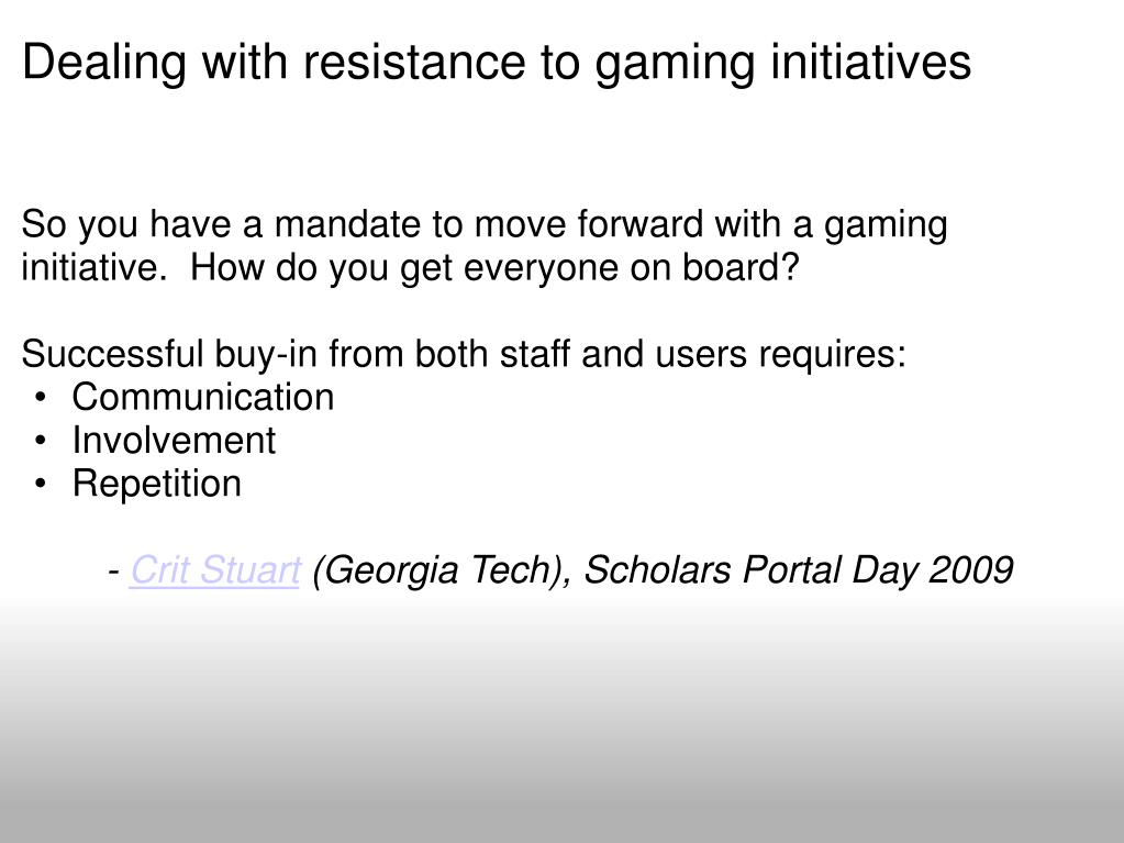 Dealing with resistance to gaming initiatives
