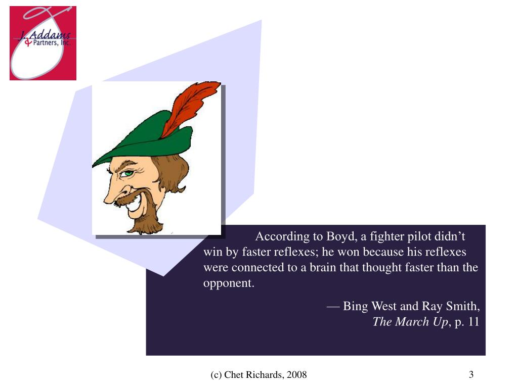 According to Boyd, a fighter pilot didn't win by faster reflexes; he won because his reflexes were connected to a brain that thought faster than the opponent.