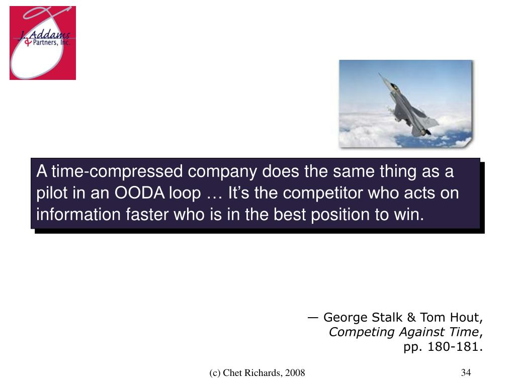 A time-compressed company does the same thing as a pilot in an OODA loop … It's the competitor who acts on information faster who is in the best position to win.