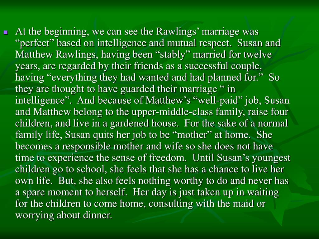"At the beginning, we can see the Rawlings' marriage was ""perfect"" based on intelligence and mutual respect.  Susan and Matthew Rawlings, having been ""stably"" married for twelve years, are regarded by their friends as a successful couple, having ""everything they had wanted and had planned for.""  So they are thought to have guarded their marriage "" in intelligence"".  And because of Matthew's ""well-paid"" job, Susan and Matthew belong to the upper-middle-class family, raise four children, and live in a gardened house.  For the sake of a normal family life, Susan quits her job to be ""mother"" at home.  She becomes a responsible mother and wife so she does not have time to experience the sense of freedom.  Until Susan's youngest children go to school, she feels that she has a chance to live her own life.  But, she also feels nothing worthy to do and never has a spare moment to herself.  Her day is just taken up in waiting for the children to come home, consulting with the maid or worrying about dinner."