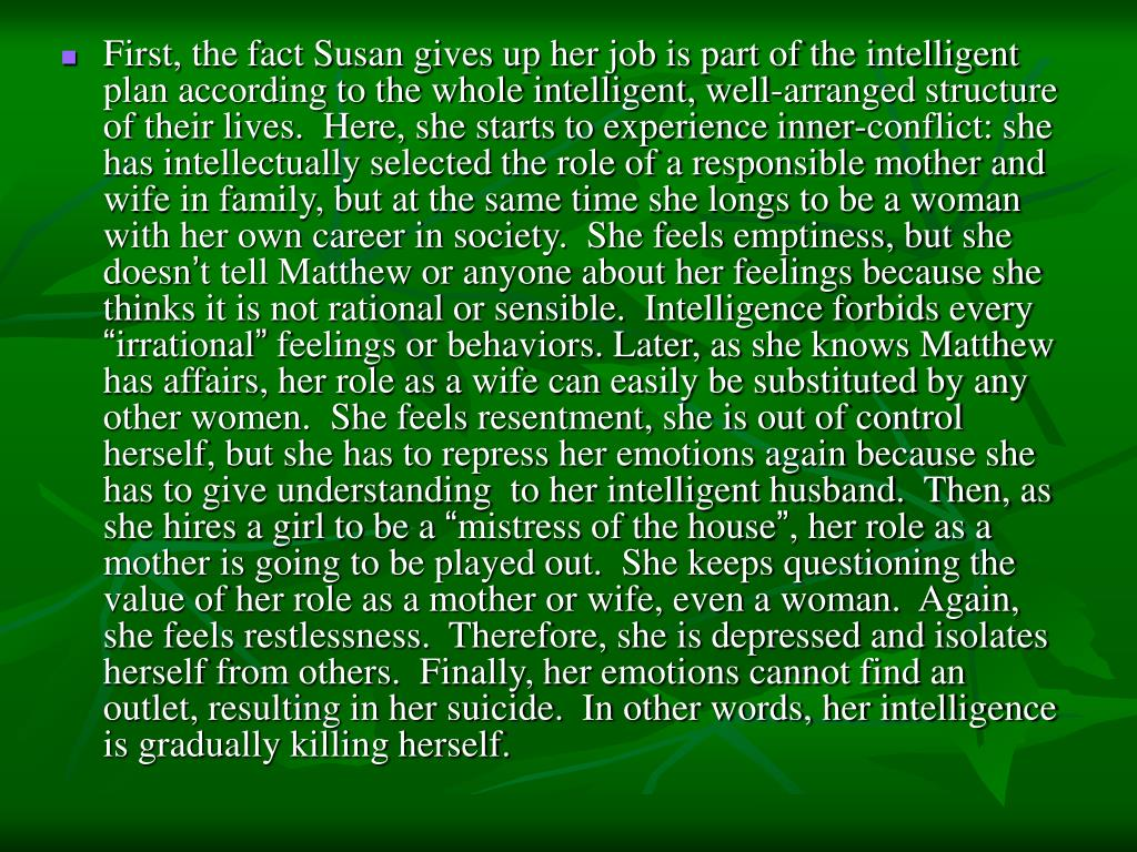 First, the fact Susan gives up her job is part of the intelligent plan according to the whole intelligent, well-arranged structure of their lives.  Here, she starts to experience inner-conflict: she has intellectually selected the role of a responsible mother and wife in family, but at the same time she longs to be a woman with her own career in society.  She feels emptiness, but she doesn