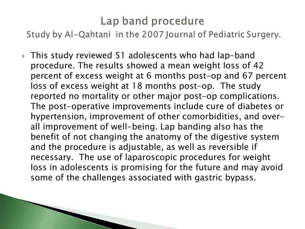 This study reviewed 51 adolescents who had lap-band procedure. The results showed a mean weight loss of 42 percent of excess weight at 6 months post-op and 67 percent loss of excess weight at 18 months post-op.  The study reported no mortality or other major post-op complications. The post-operative improvements include cure of diabetes or hypertension, improvement of other comorbidities, and over-all improvement of well-being. Lap banding also has the benefit of not changing the anatomy of the digestive system and the procedure is adjustable, as well as reversible if necessary.  The use of laparoscopic procedures for weight loss in adolescents is promising for the future and may avoid some of the challenges associated with gastric bypass.