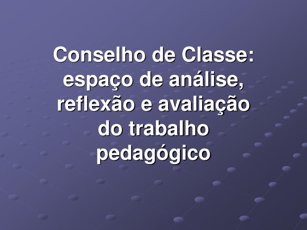 Conselho de Classe: espaço de análise, reflexão e avaliação do trabalho pedagógico
