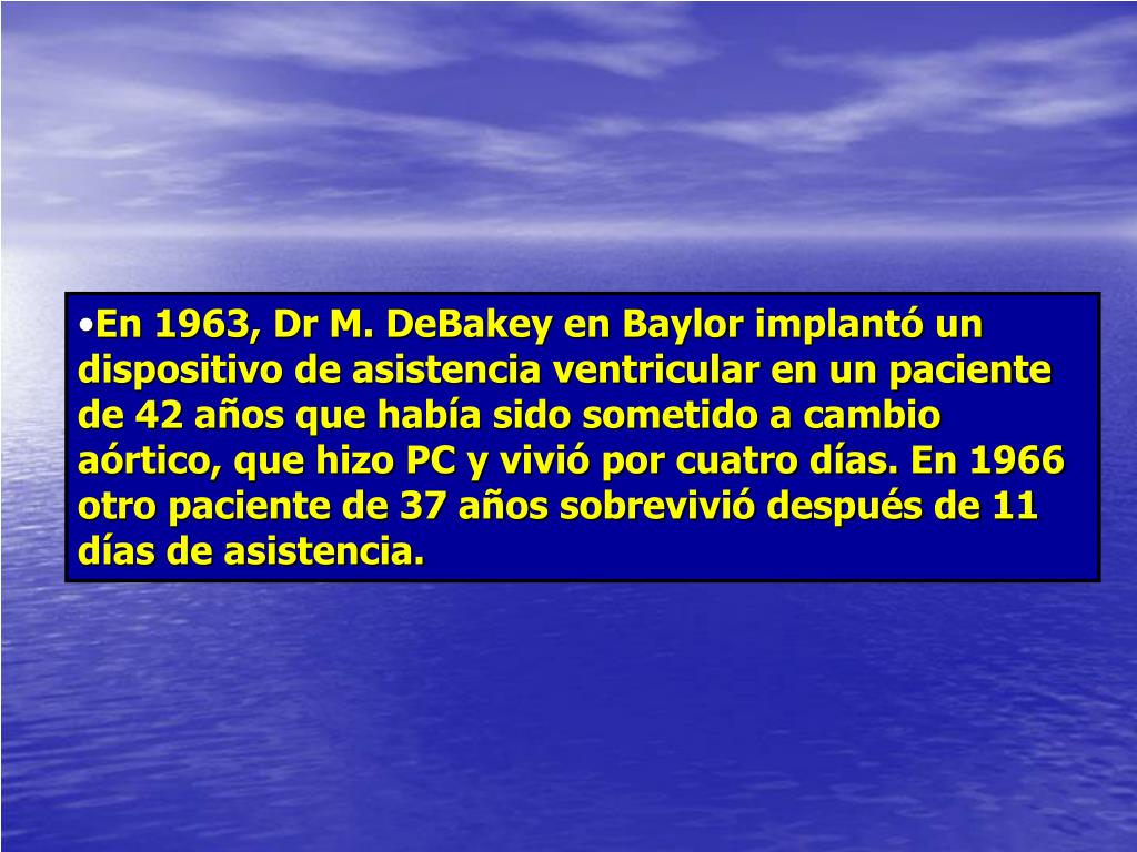 En 1963, Dr M. DeBakey en Baylor implantó un dispositivo de asistencia ventricular en un paciente de 42 años que había sido sometido a cambio aórtico, que hizo PC y vivió por cuatro días. En 1966 otro paciente de 37 años sobrevivió después de 11 días de asistencia.