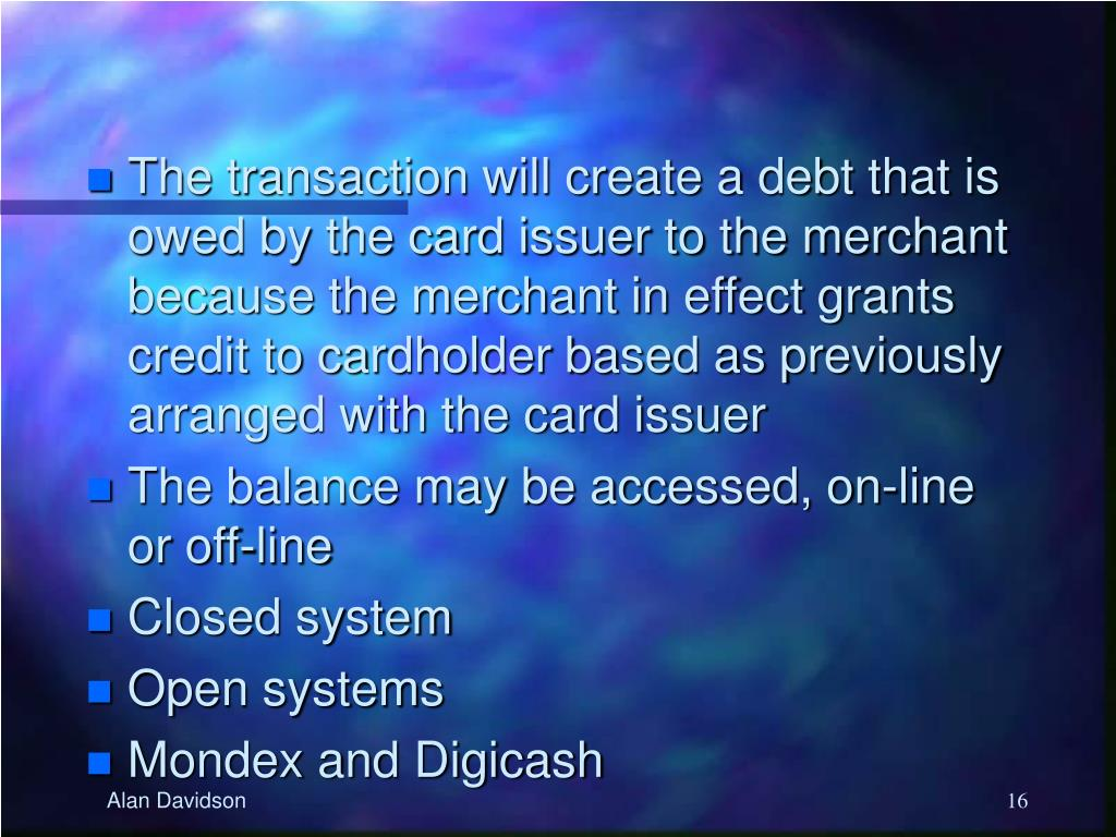 The transaction will create a debt that is owed by the card issuer to the merchant because the merchant in effect grants credit to cardholder based as previously arranged with the card issuer