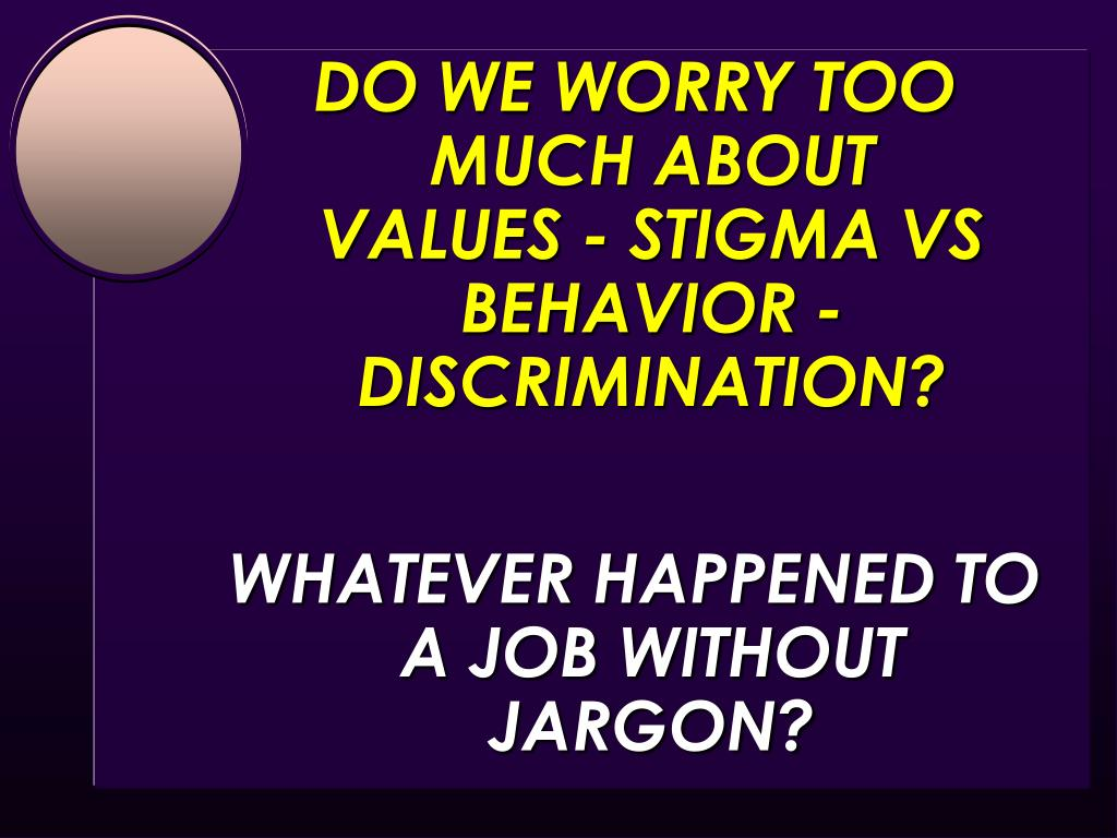 DO WE WORRY TOO MUCH ABOUT                  VALUES - STIGMA VS                                          BEHAVIOR - DISCRIMINATION?