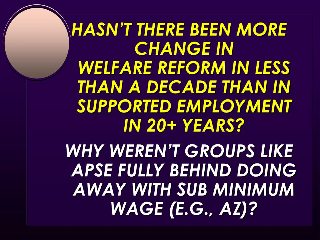 HASN'T THERE BEEN MORE CHANGE IN                      WELFARE REFORM IN LESS THAN A DECADE THAN IN SUPPORTED EMPLOYMENT IN 20+ YEARS?