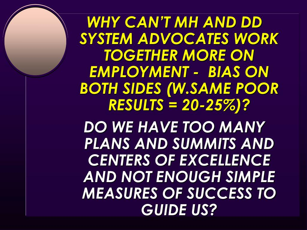 WHY CAN'T MH AND DD SYSTEM ADVOCATES WORK TOGETHER MORE ON EMPLOYMENT -  BIAS ON BOTH SIDES (W.SAME POOR RESULTS = 20-25%)?