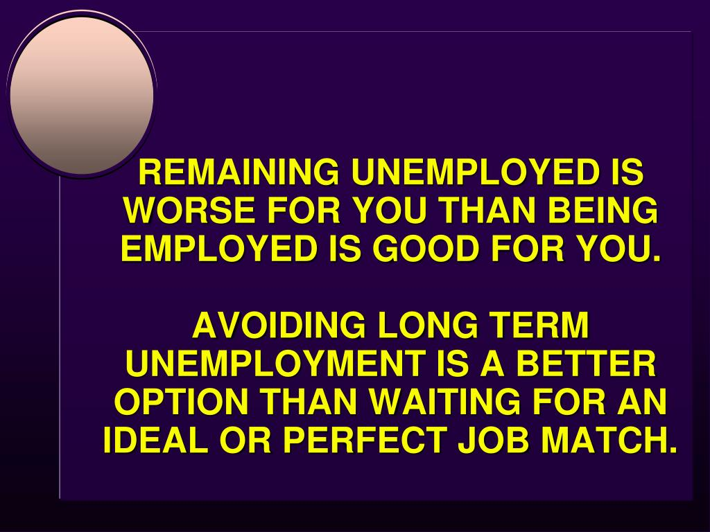 REMAINING UNEMPLOYED IS WORSE FOR YOU THAN BEING EMPLOYED IS GOOD FOR YOU.