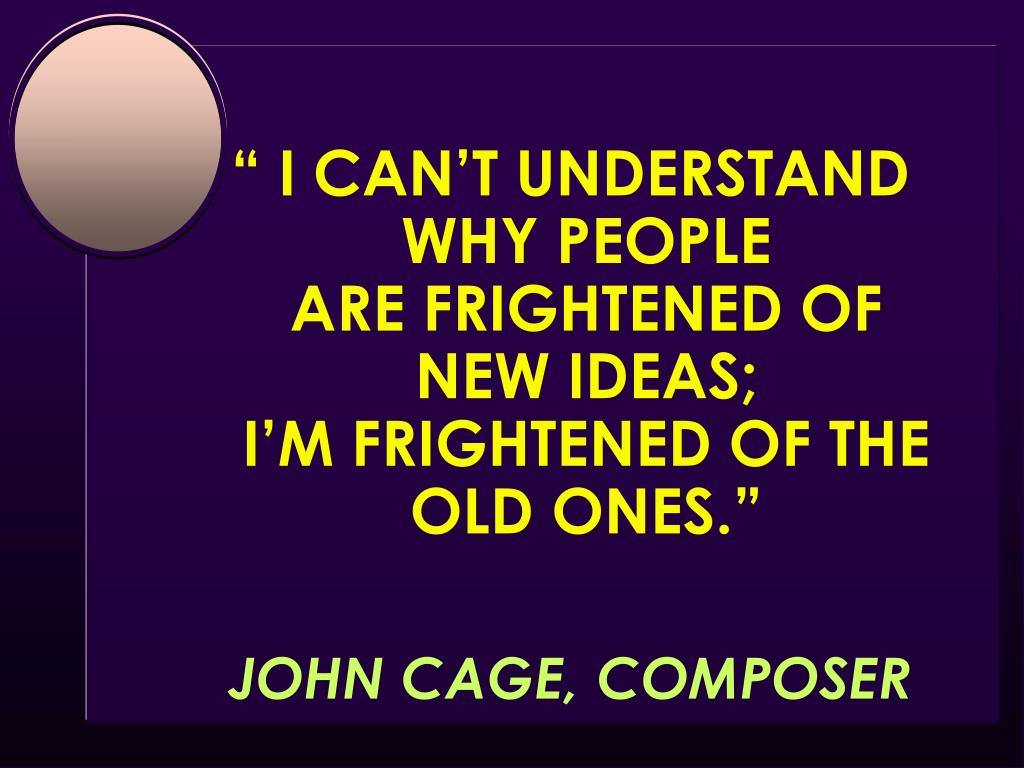 """ I CAN'T UNDERSTAND  WHY PEOPLE                           ARE FRIGHTENED OF              NEW IDEAS;                                I'M FRIGHTENED OF THE OLD ONES."""
