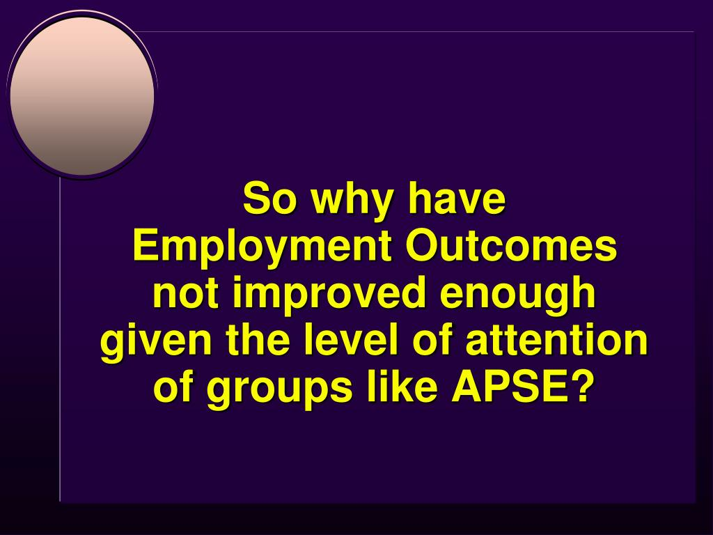 So why have                 Employment Outcomes not improved enough given the level of attention of groups like APSE?