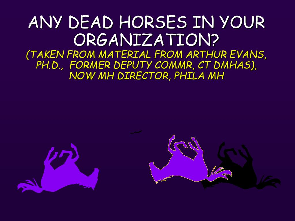 ANY DEAD HORSES IN YOUR ORGANIZATION?