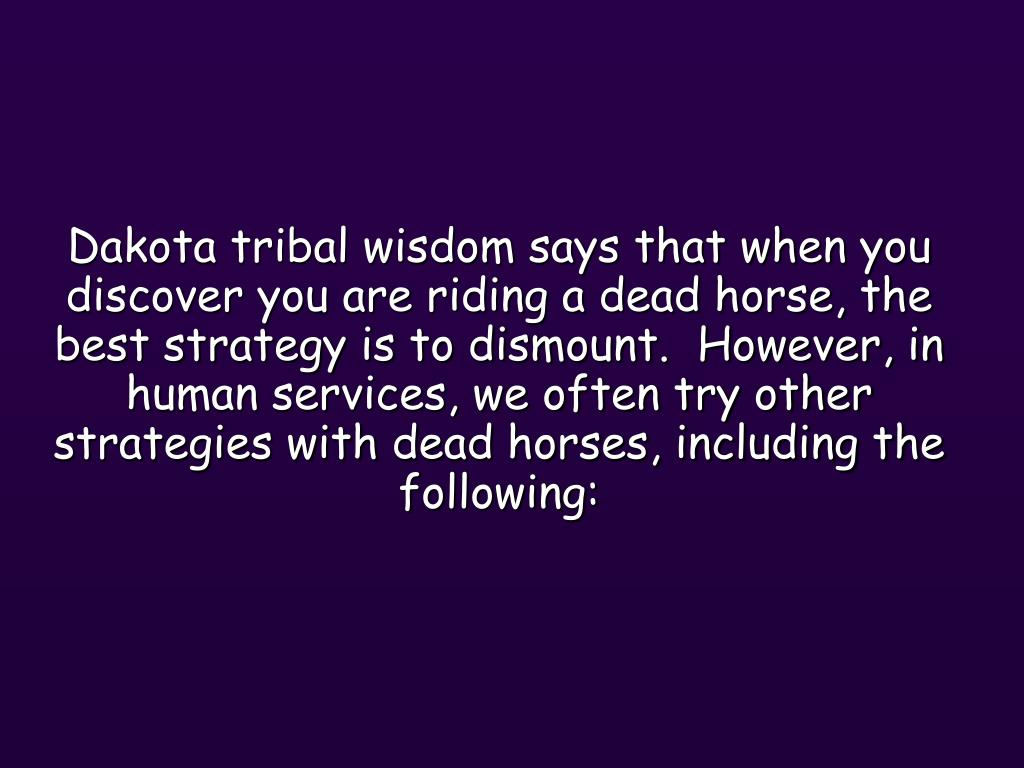 Dakota tribal wisdom says that when you discover you are riding a dead horse, the best strategy is to dismount.  However, in human services, we often try other strategies with dead horses, including the following: