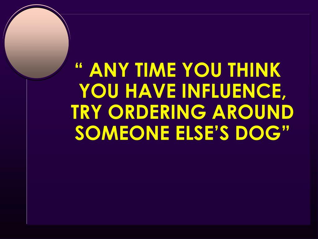 """ ANY TIME YOU THINK YOU HAVE INFLUENCE,                   TRY ORDERING AROUND                       SOMEONE ELSE'S DOG"""