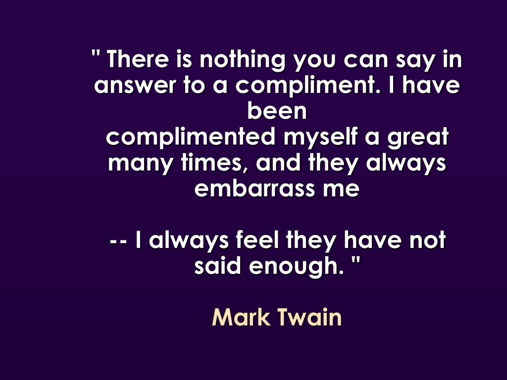 """ There is nothing you can say in answer to a compliment. I have been"