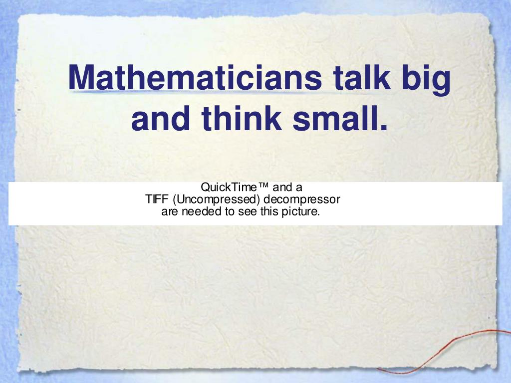 Mathematicians talk big and think small.