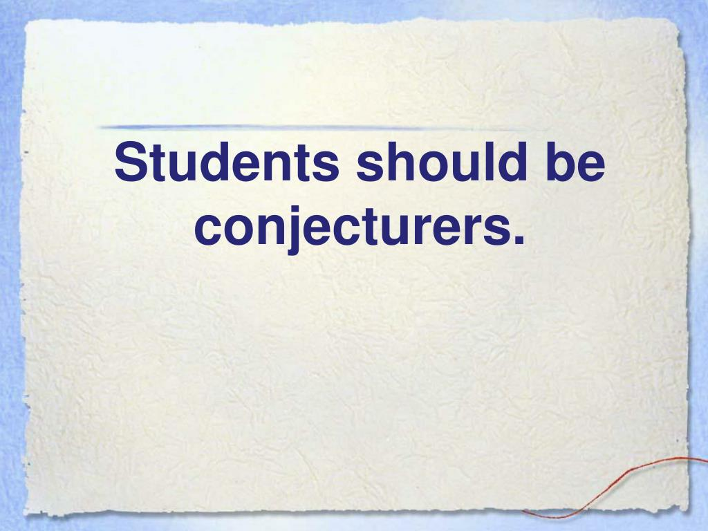 Students should be conjecturers.
