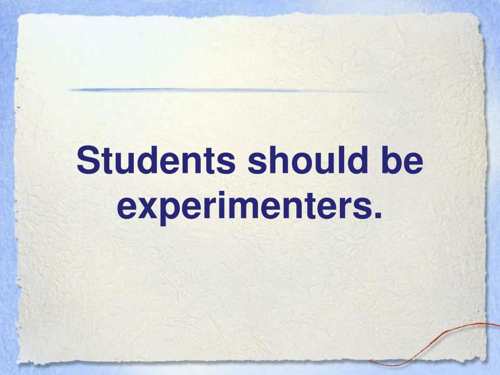 Students should be experimenters.
