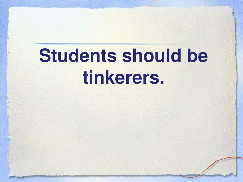 Students should be tinkerers.