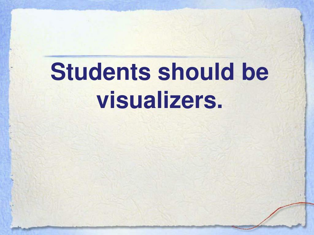 Students should be visualizers.
