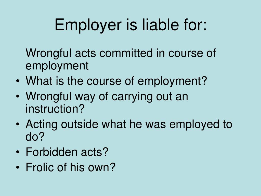Employer is liable for: