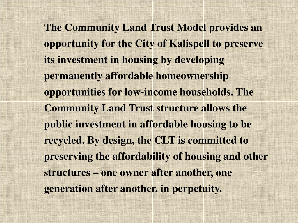 The Community Land Trust Model provides an opportunity for the City of Kalispell to preserve its investment in housing by developing permanently affordable homeownership opportunities for low-income households. The Community Land Trust structure allows the public investment in affordable housing to be recycled. By design, the CLT is committed to preserving the affordability of housing and other structures – one owner after another, one generation after another, in perpetuity.