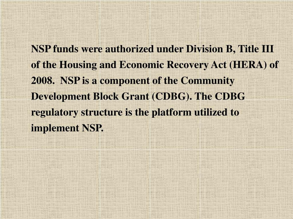 NSP funds were authorized under Division B, Title III of the Housing and Economic Recovery Act (HERA) of 2008.  NSP is a component of the Community Development Block Grant (CDBG). The CDBG regulatory structure is the platform utilized to implement NSP.