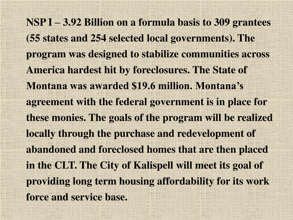NSP I – 3.92 Billion on a formula basis to 309 grantees (55 states and 254 selected local governments). The program was designed to stabilize communities across America hardest hit by foreclosures. The State of Montana was awarded $19.6 million. Montana's agreement with the federal government is in place for these monies. The goals of the program will be realized locally through the purchase and redevelopment of abandoned and foreclosed homes that are then placed in the CLT. The City of Kalispell will meet its goal of providing long term housing affordability for its work force and service base.