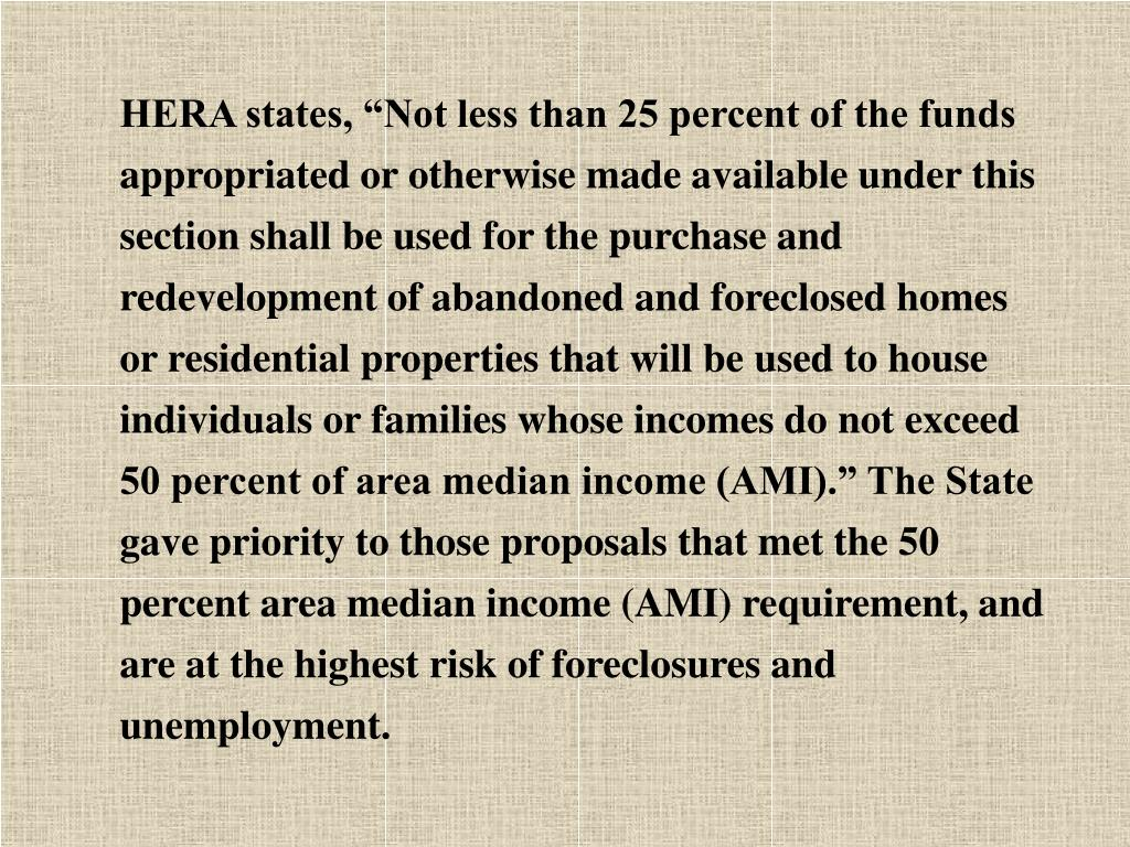 "HERA states, ""Not less than 25 percent of the funds appropriated or otherwise made available under this section shall be used for the purchase and redevelopment of abandoned and foreclosed homes or residential properties that will be used to house individuals or families whose incomes do not exceed 50 percent of area median income (AMI)."" The State gave priority to those proposals that met the 50 percent area median income (AMI) requirement, and are at the highest risk of foreclosures and unemployment."