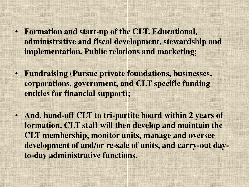 Formation and start-up of the CLT. Educational, administrative and fiscal development, stewardship and implementation. Public relations and marketing;
