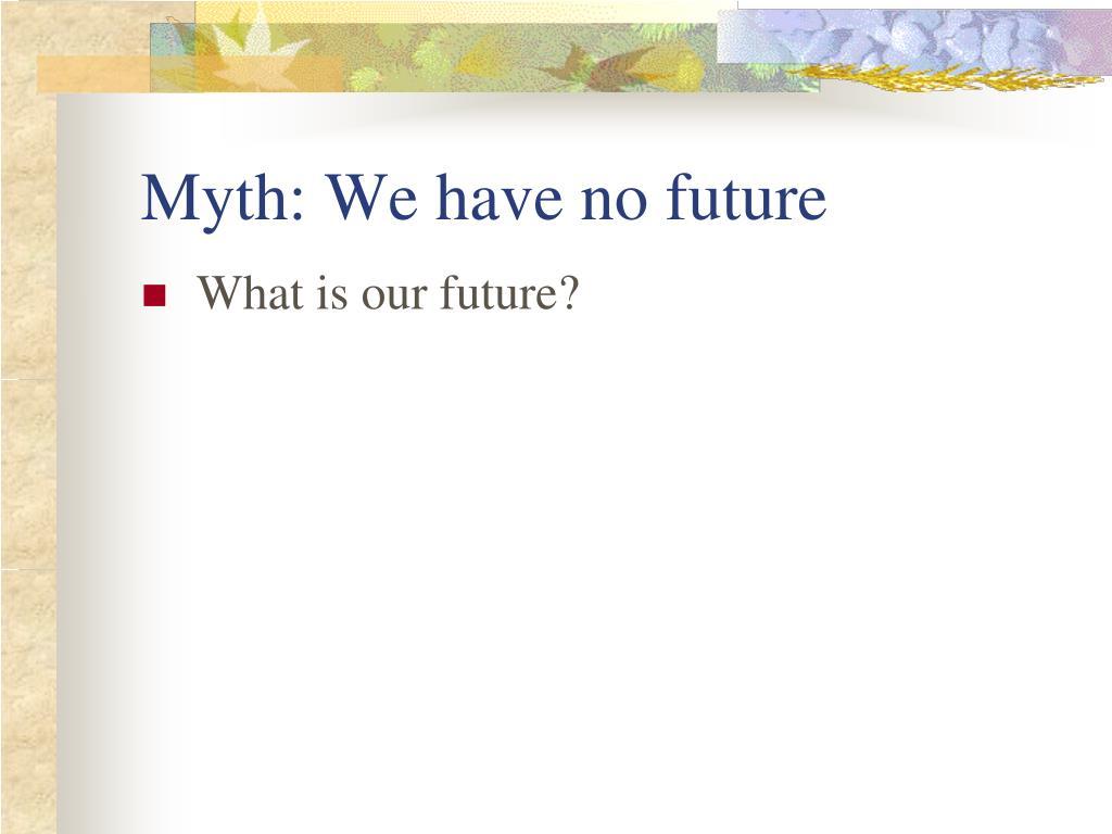 Myth: We have no future