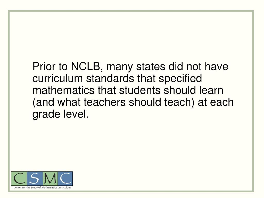 Prior to NCLB, many states did not have curriculum standards that specified mathematics that students should learn (and what teachers should teach) at each grade level.